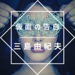 三島由紀夫「仮面の告白」のあらすじを徹底解説、読んでみた感想