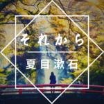 夏目漱石「それから」のあらすじを徹底解説、読んでみた感想